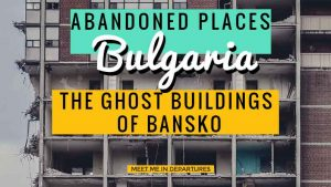 Abandoned Places in Bulgaria: The Ghost Buildings of Bansko – Off-Beat Experts